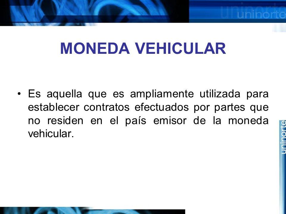 MONEDA VEHICULAR Es aquella que es ampliamente utilizada para establecer contratos efectuados por partes que no residen en el país emisor de la moneda