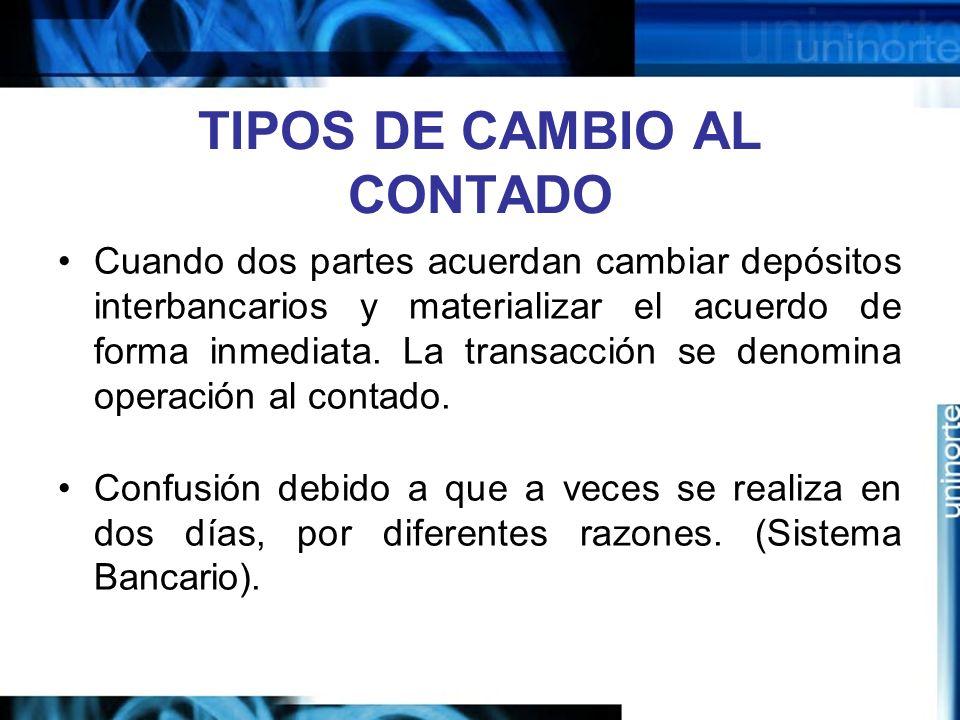 TIPOS DE CAMBIO AL CONTADO Cuando dos partes acuerdan cambiar depósitos interbancarios y materializar el acuerdo de forma inmediata. La transacción se