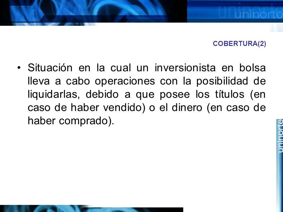 COBERTURA(2) Situación en la cual un inversionista en bolsa lleva a cabo operaciones con la posibilidad de liquidarlas, debido a que posee los títulos