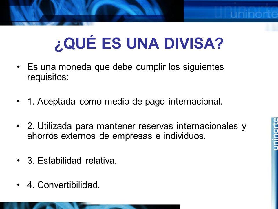 ¿QUÉ ES UNA DIVISA? Es una moneda que debe cumplir los siguientes requisitos: 1. Aceptada como medio de pago internacional. 2. Utilizada para mantener