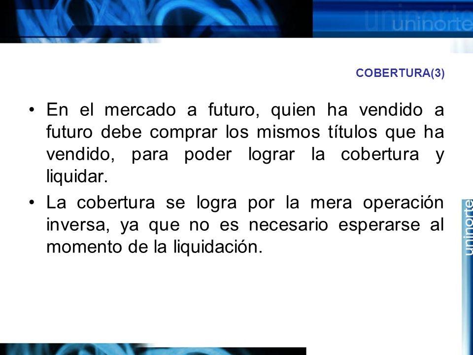 COBERTURA(3) En el mercado a futuro, quien ha vendido a futuro debe comprar los mismos títulos que ha vendido, para poder lograr la cobertura y liquid