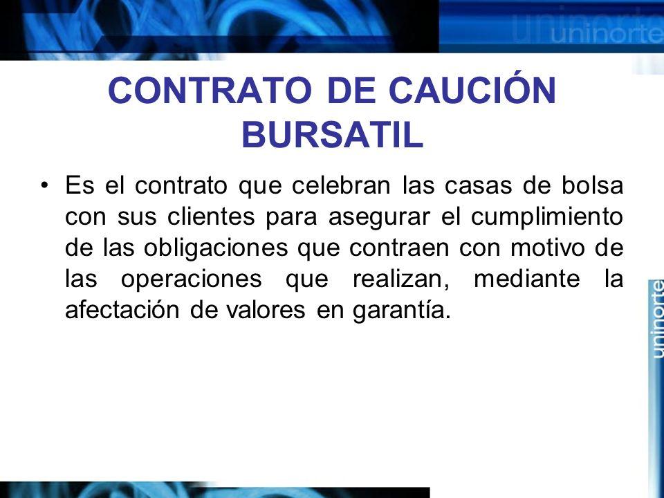 CONTRATO DE CAUCIÓN BURSATIL Es el contrato que celebran las casas de bolsa con sus clientes para asegurar el cumplimiento de las obligaciones que con