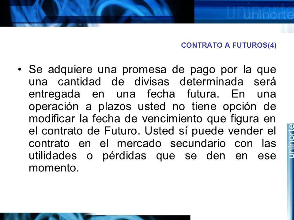 CONTRATO A FUTUROS(4) Se adquiere una promesa de pago por la que una cantidad de divisas determinada será entregada en una fecha futura. En una operac