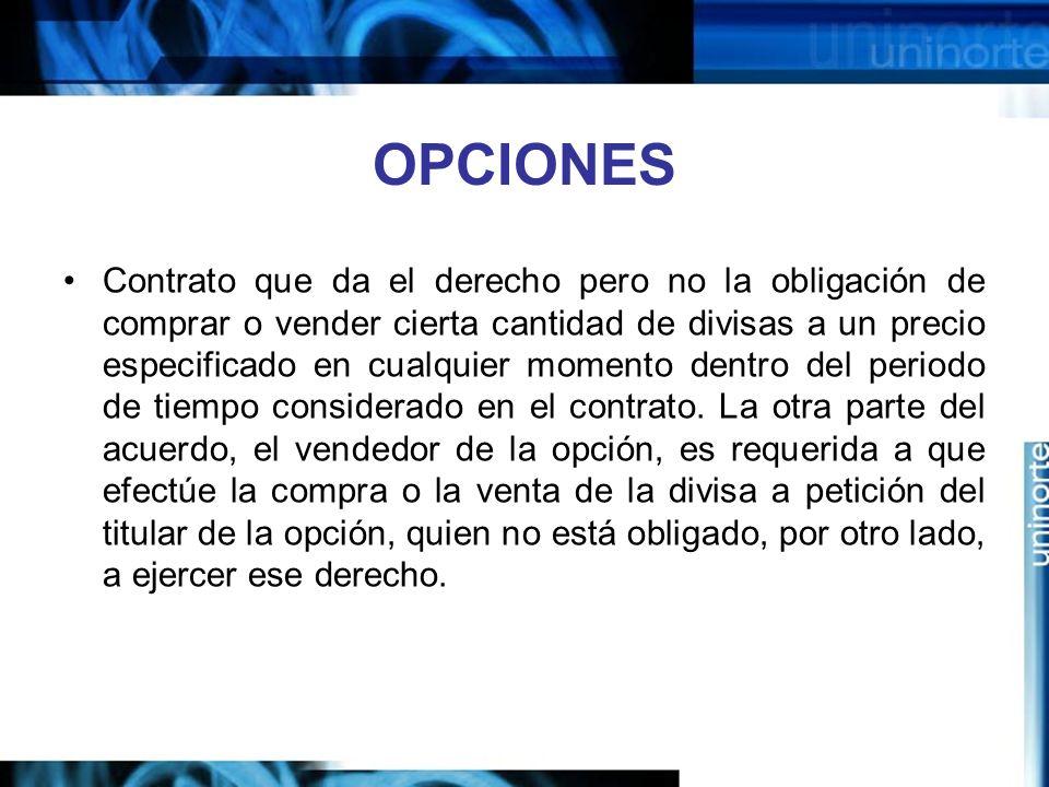 OPCIONES Contrato que da el derecho pero no la obligación de comprar o vender cierta cantidad de divisas a un precio especificado en cualquier momento