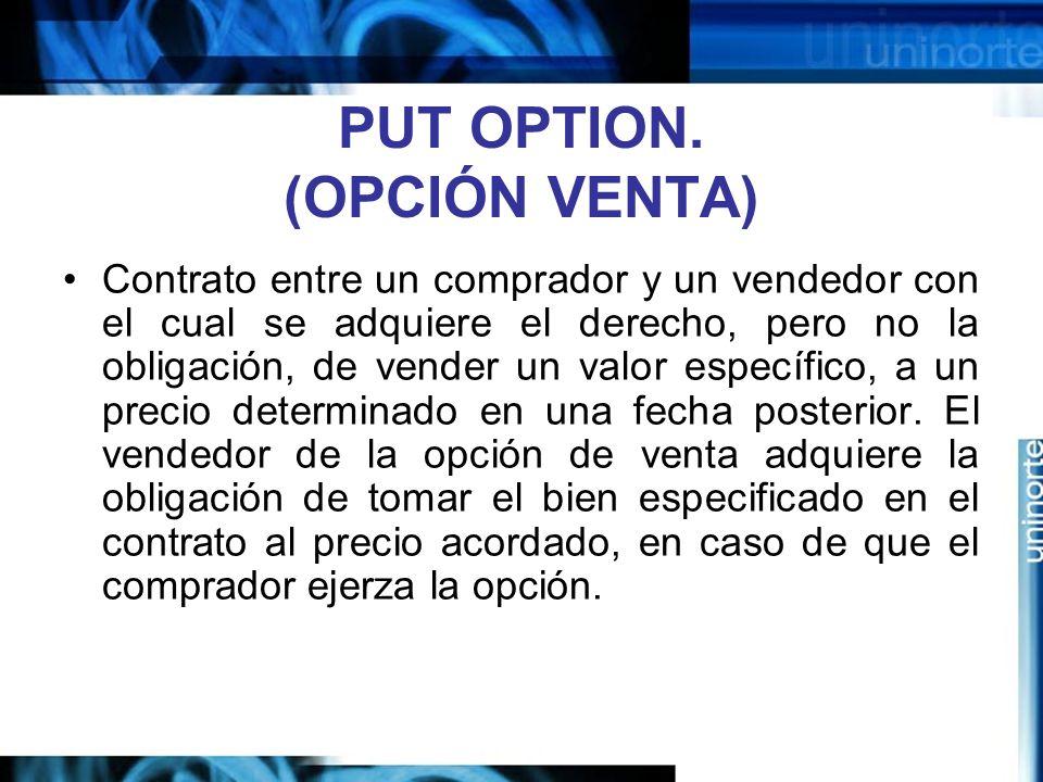 PUT OPTION. (OPCIÓN VENTA) Contrato entre un comprador y un vendedor con el cual se adquiere el derecho, pero no la obligación, de vender un valor esp