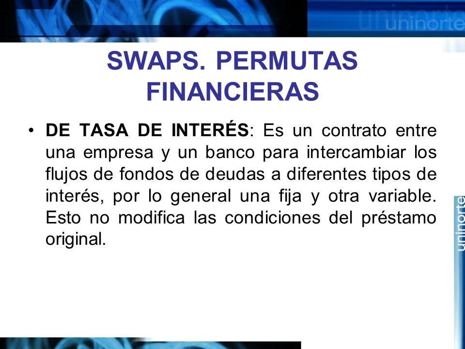 SWAPS. PERMUTAS FINANCIERAS DE TASA DE INTERÉS: Es un contrato entre una empresa y un banco para intercambiar los flujos de fondos de deudas a diferen