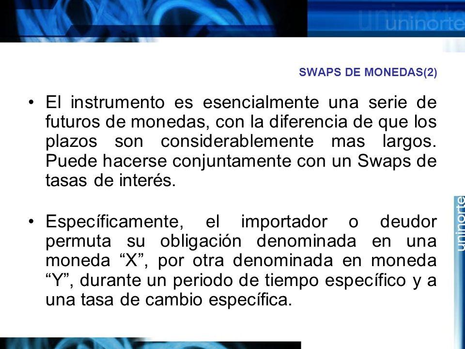 SWAPS DE MONEDAS(2) El instrumento es esencialmente una serie de futuros de monedas, con la diferencia de que los plazos son considerablemente mas lar