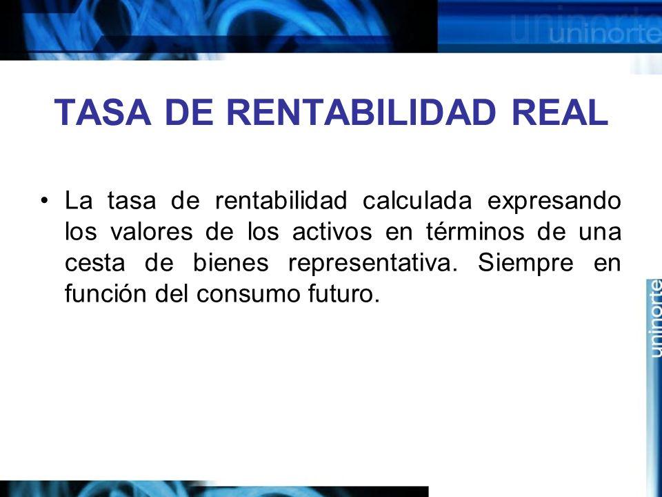 TASA DE RENTABILIDAD REAL La tasa de rentabilidad calculada expresando los valores de los activos en términos de una cesta de bienes representativa. S