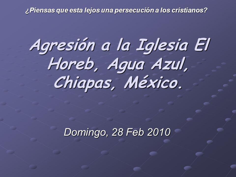 Agresión a la Iglesia El Horeb, Agua Azul, Chiapas, México. Domingo, 28 Feb 2010 ¿Piensas que esta lejos una persecución a los cristianos?