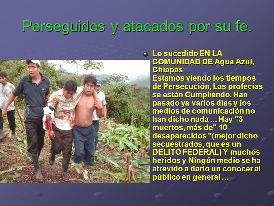 Perseguidos y atacados por su fe. Lo sucedido EN LA COMUNIDAD DE Agua Azul, Chiapas Estamos viendo los tiempos de Persecución, Las profecías se están