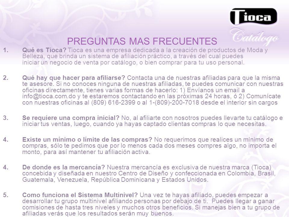 PREGUNTAS MAS FRECUENTES 1.Qué es Tioca? Tioca es una empresa dedicada a la creación de productos de Moda y Belleza, que brinda un sistema de afiliaci