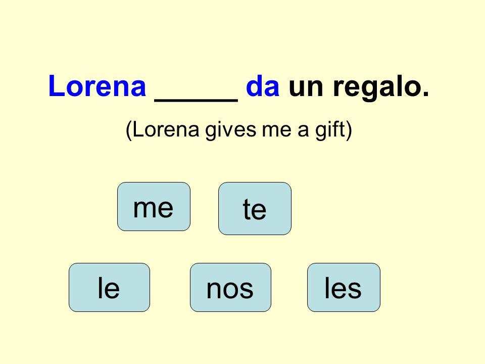 Lorena _____ da un regalo. (Lorena gives me a gift) lenos me les te