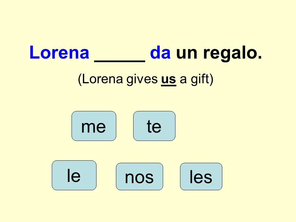 Yo ____ doy un regalo a tí. (I give you a gift) lenos me les te