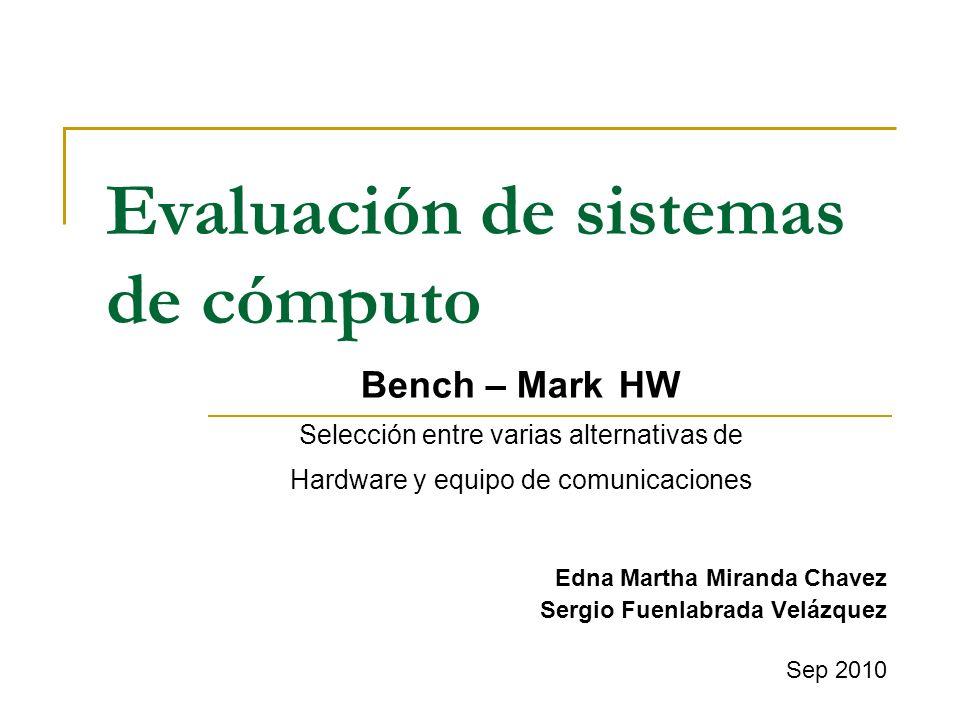 Evaluación de sistemas de cómputo Edna Martha Miranda Chavez Sergio Fuenlabrada Velázquez Sep 2010 Bench – Mark HW Selección entre varias alternativas