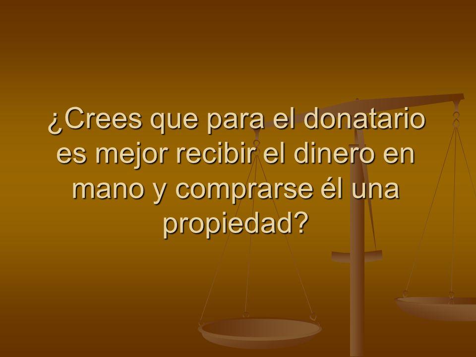 ¿Crees que para el donatario es mejor recibir el dinero en mano y comprarse él una propiedad?