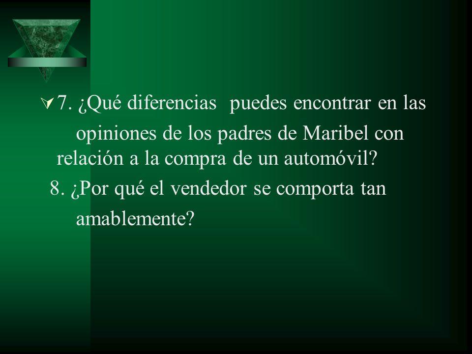 7. ¿Qué diferencias puedes encontrar en las opiniones de los padres de Maribel con relación a la compra de un automóvil? 8. ¿Por qué el vendedor se co
