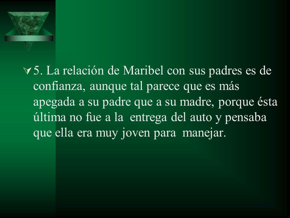 5. La relación de Maribel con sus padres es de confianza, aunque tal parece que es más apegada a su padre que a su madre, porque ésta última no fue a