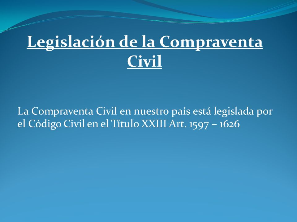 Legislación de la Compraventa Civil La Compraventa Civil en nuestro país está legislada por el Código Civil en el Título XXIII Art. 1597 – 1626