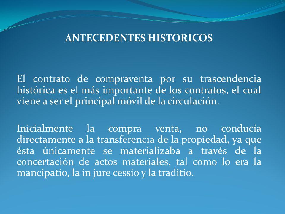ANTECEDENTES HISTORICOS El contrato de compraventa por su trascendencia histórica es el más importante de los contratos, el cual viene a ser el princi