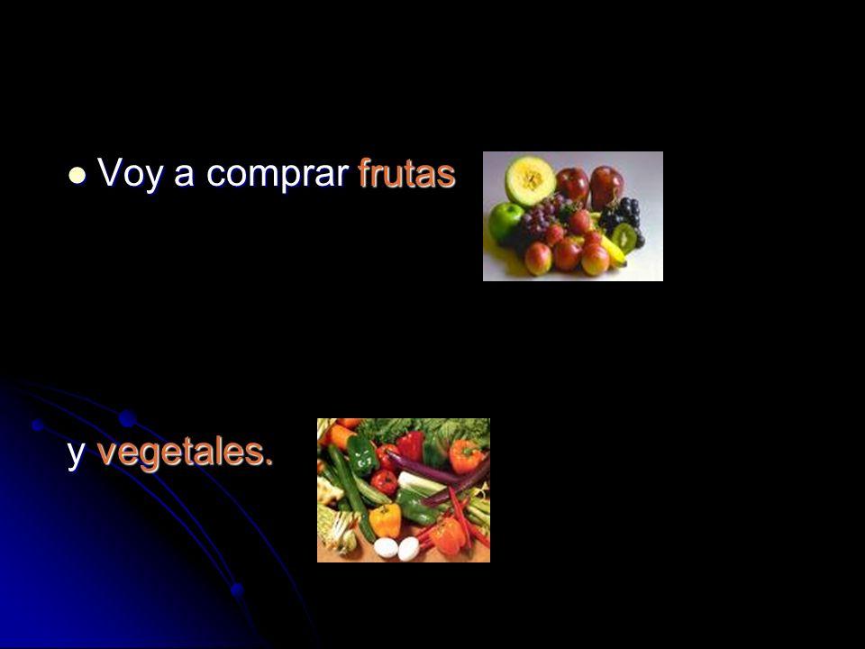 Voy a comprar frutas Voy a comprar frutas y vegetales.