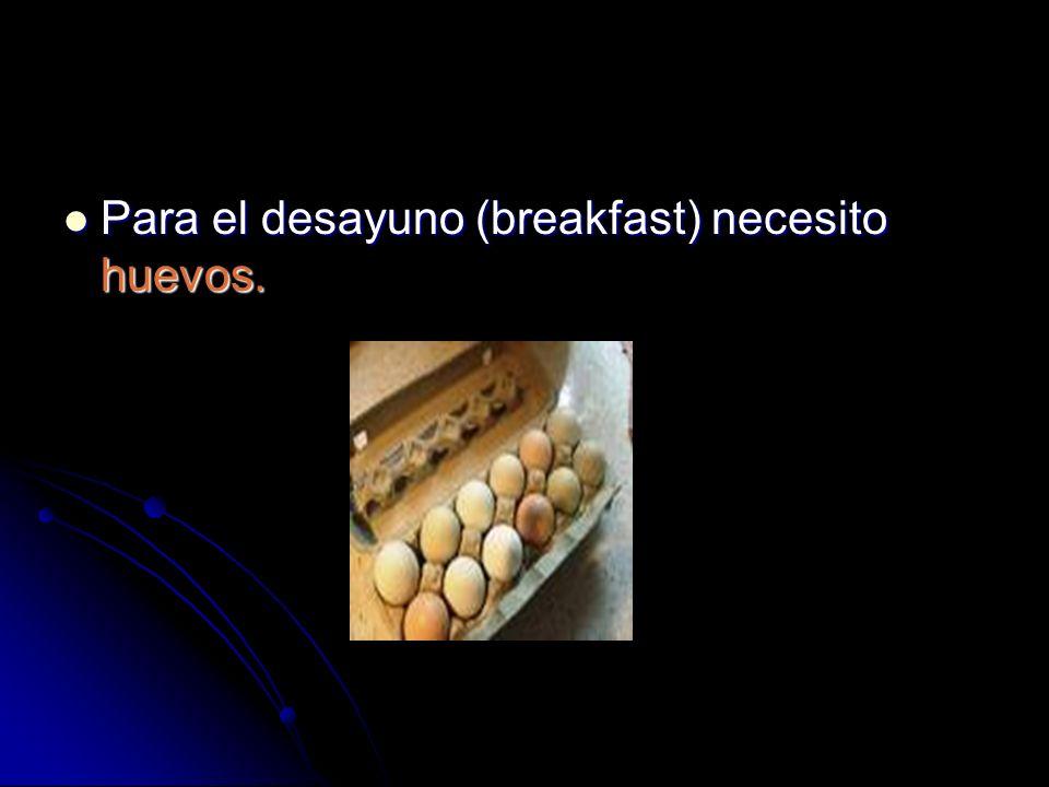 Para el desayuno (breakfast) necesito huevos. Para el desayuno (breakfast) necesito huevos.