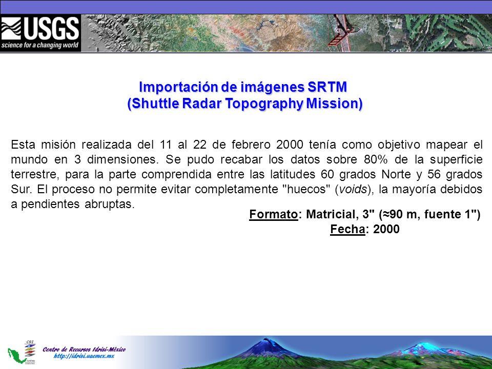 Importación de imágenes SRTM (Shuttle Radar Topography Mission) Esta misión realizada del 11 al 22 de febrero 2000 tenía como objetivo mapear el mundo