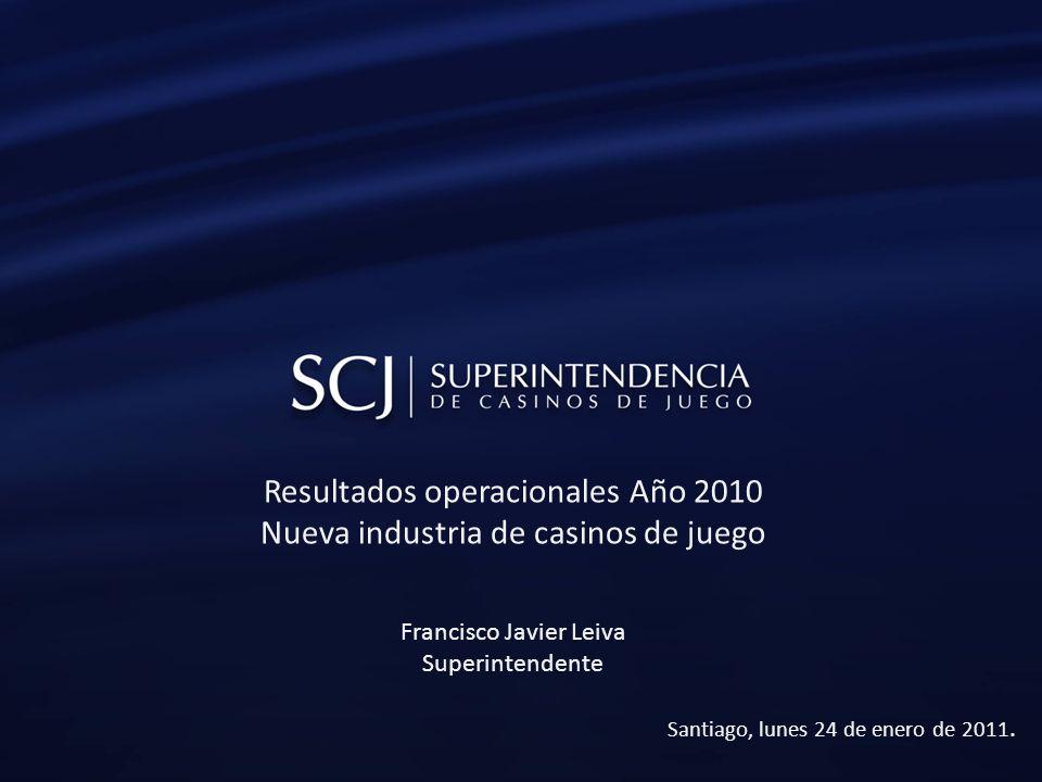 Resultados operacionales Año 2010 Nueva industria de casinos de juego Francisco Javier Leiva Superintendente Santiago, lunes 24 de enero de 2011.