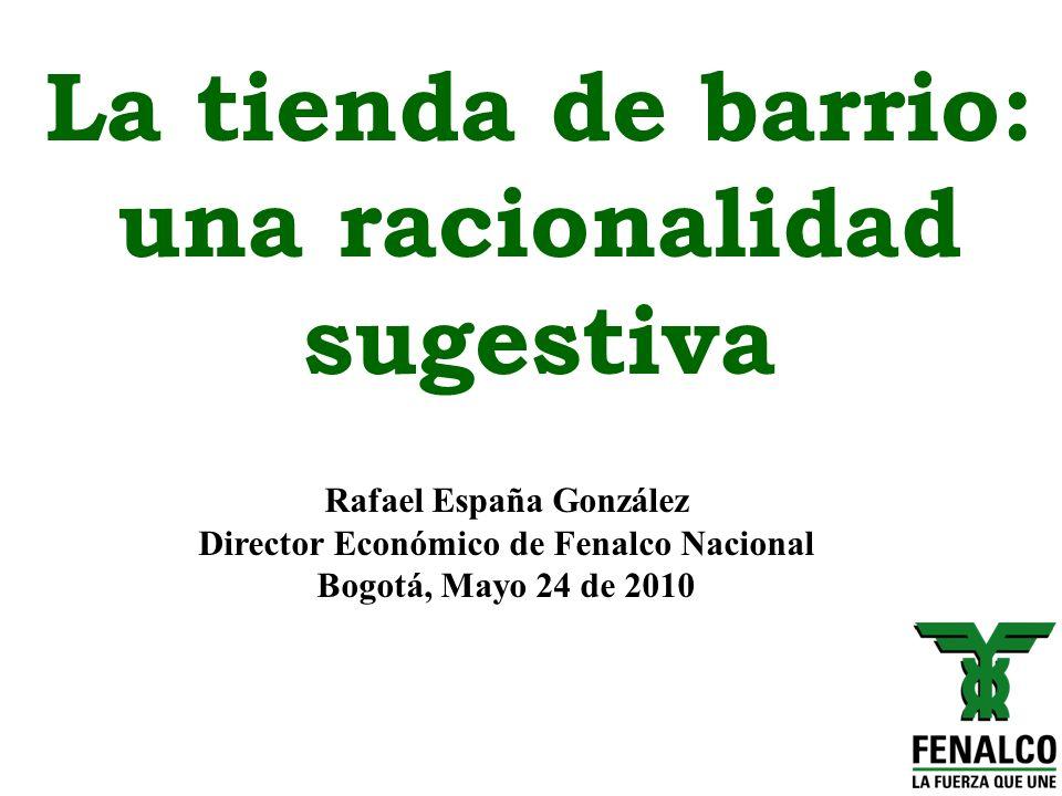 La tienda de barrio: una racionalidad sugestiva Rafael España González Director Económico de Fenalco Nacional Bogotá, Mayo 24 de 2010