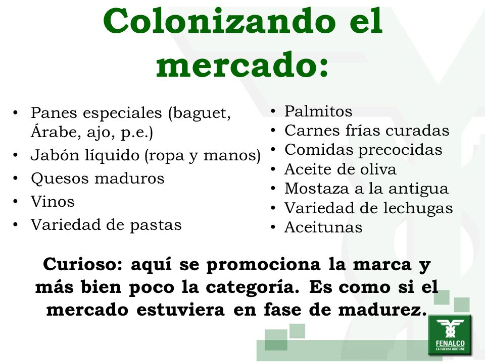 Colonizando el mercado: Panes especiales (baguet, Árabe, ajo, p.e.) Jabón líquido (ropa y manos) Quesos maduros Vinos Variedad de pastas Palmitos Carn