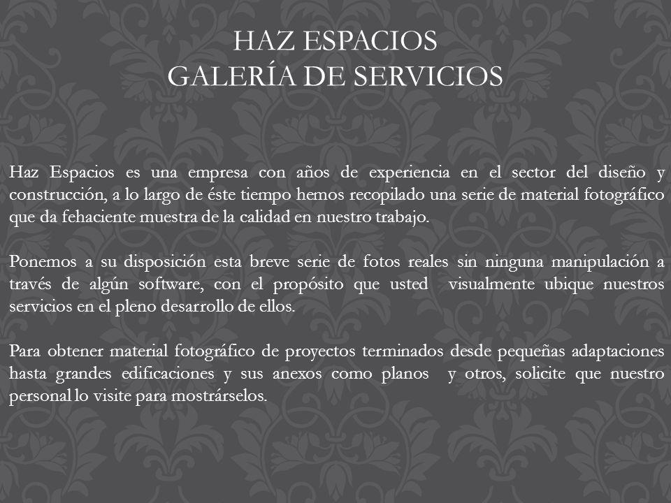 HAZ ESPACIOS GALERÍA DE SERVICIOS Haz Espacios es una empresa con años de experiencia en el sector del diseño y construcción, a lo largo de éste tiempo hemos recopilado una serie de material fotográfico que da fehaciente muestra de la calidad en nuestro trabajo.