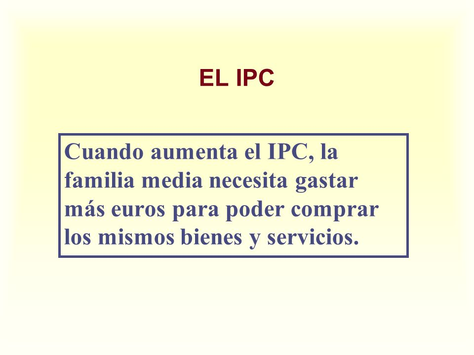 EL IPC Cuando aumenta el IPC, la familia media necesita gastar más euros para poder comprar los mismos bienes y servicios.