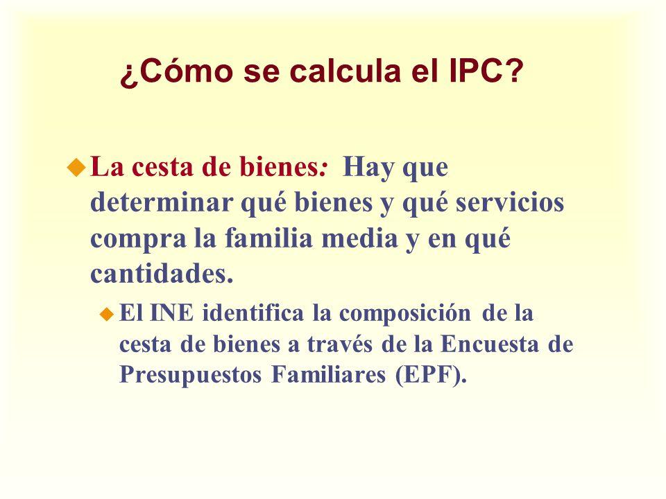¿Cómo se calcula el IPC? u La cesta de bienes: Hay que determinar qué bienes y qué servicios compra la familia media y en qué cantidades. u El INE ide