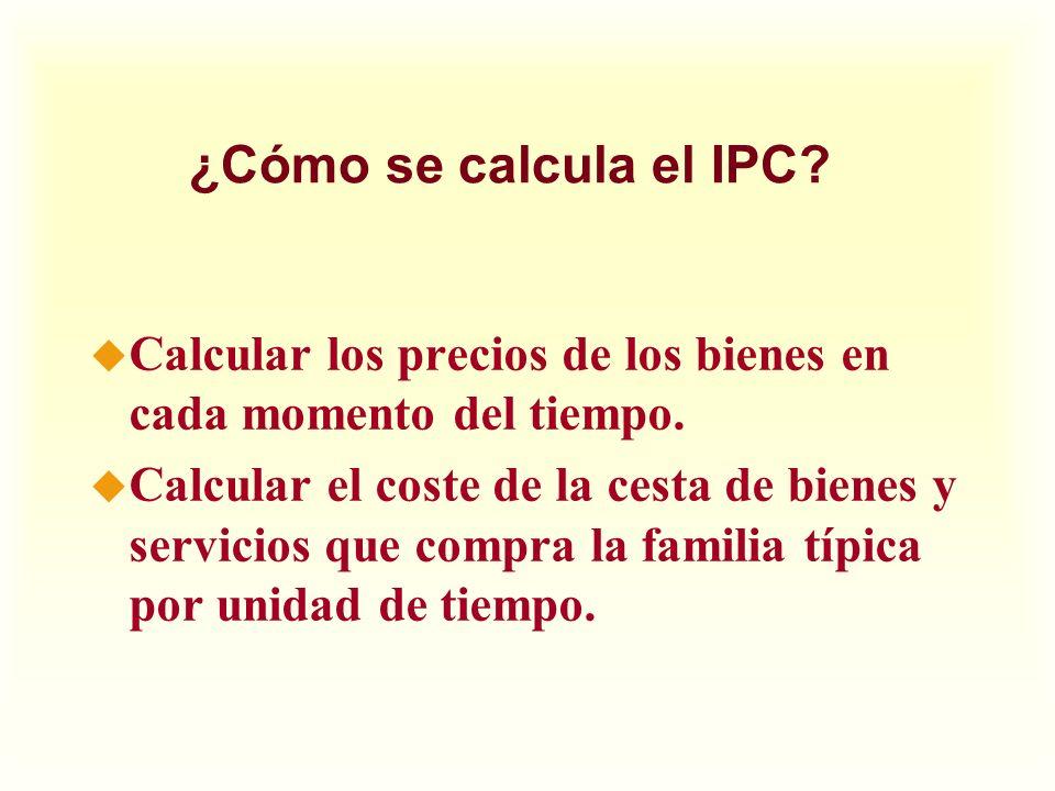 ¿Cómo se calcula el IPC? u Calcular los precios de los bienes en cada momento del tiempo. u Calcular el coste de la cesta de bienes y servicios que co