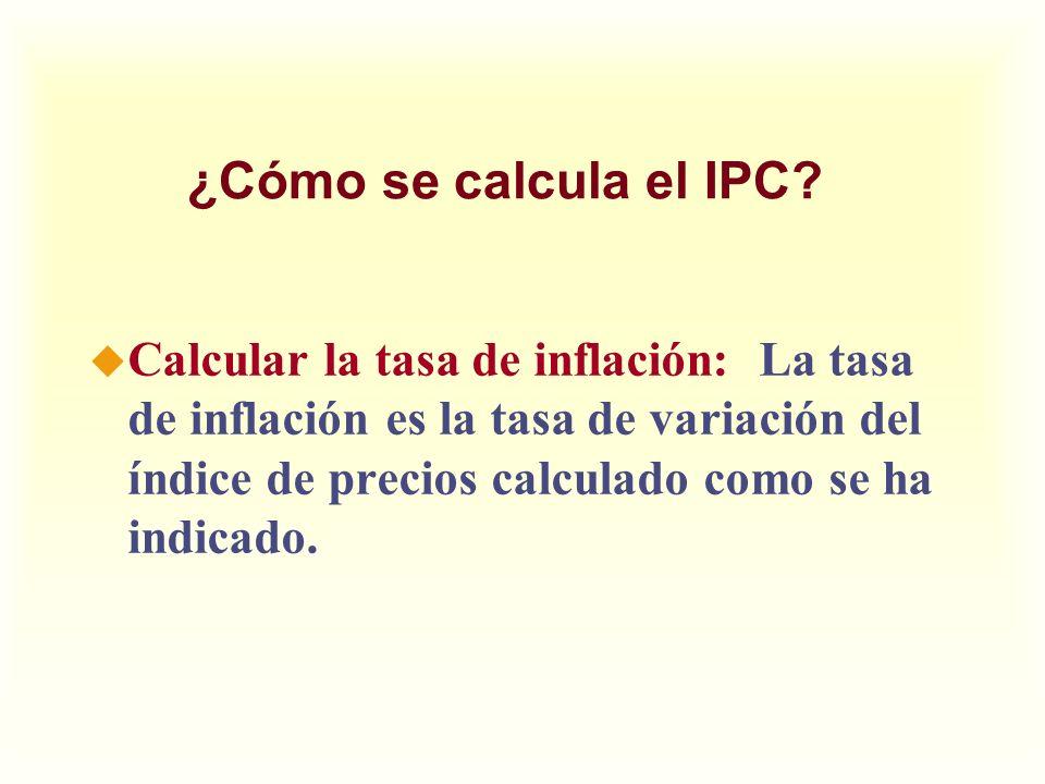 ¿Cómo se calcula el IPC? u Calcular la tasa de inflación: La tasa de inflación es la tasa de variación del índice de precios calculado como se ha indi