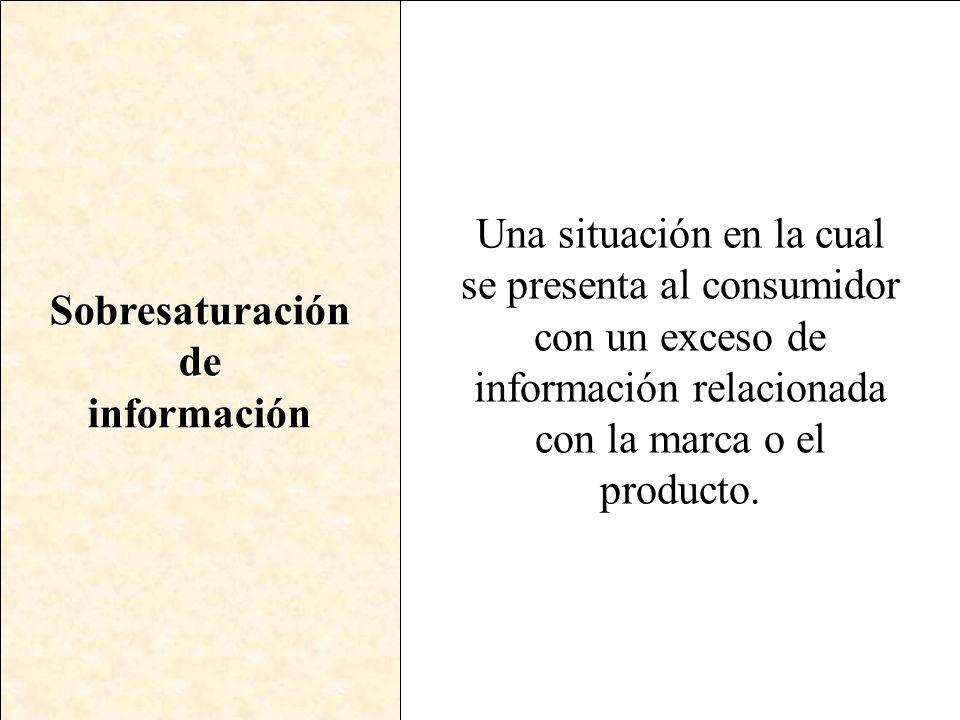 Sobresaturacióndeinformación Una situación en la cual se presenta al consumidor con un exceso de información relacionada con la marca o el producto.