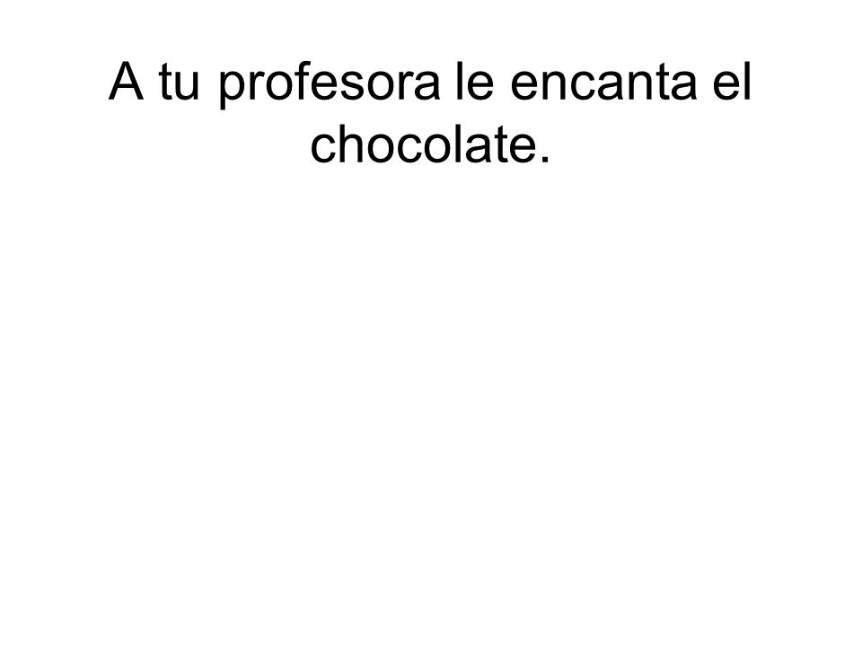 A tu profesora le encanta el chocolate.