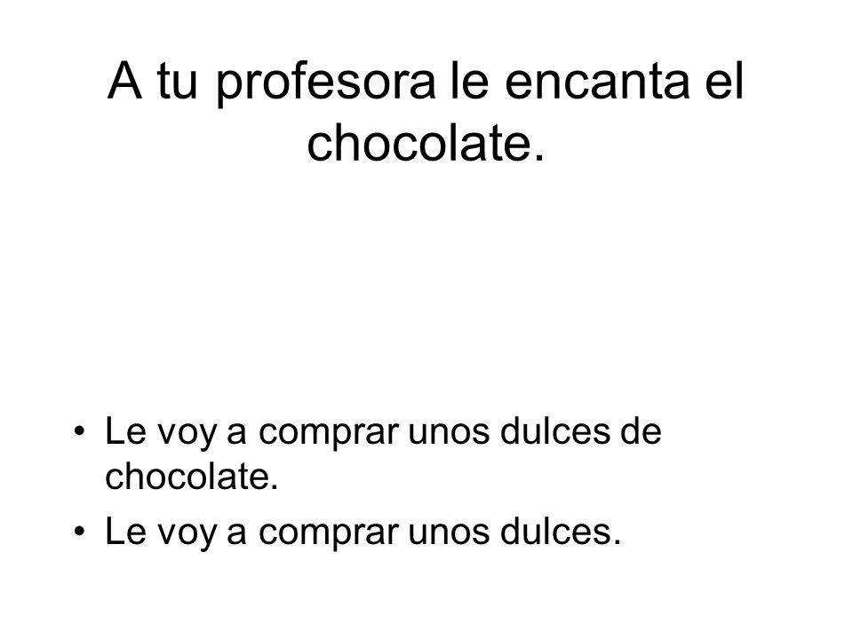 Le voy a comprar unos dulces de chocolate. Le voy a comprar unos dulces.