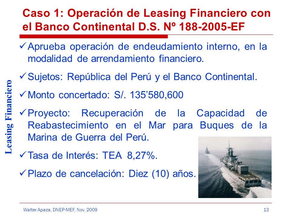 Walter Apaza, DNEP-MEF, Nov. 2009 Leasing Financiero 13 Caso 1: Operación de Leasing Financiero con el Banco Continental D.S. Nº 188-2005-EF Aprueba o