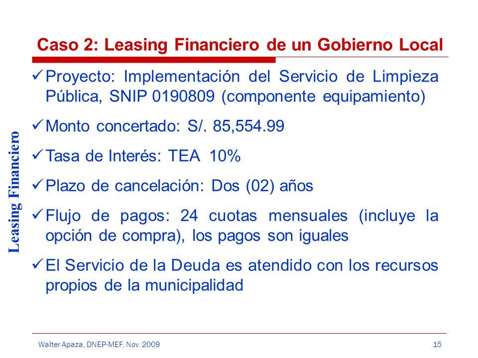 Walter Apaza, DNEP-MEF, Nov. 2009 Leasing Financiero 15 Caso 2: Leasing Financiero de un Gobierno Local Proyecto: Implementación del Servicio de Limpi