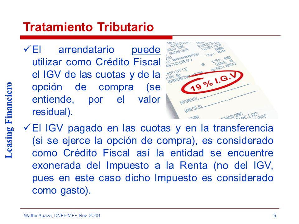 Walter Apaza, DNEP-MEF, Nov. 2009 Leasing Financiero 9 El arrendatario puede utilizar como Crédito Fiscal el IGV de las cuotas y de la opción de compr
