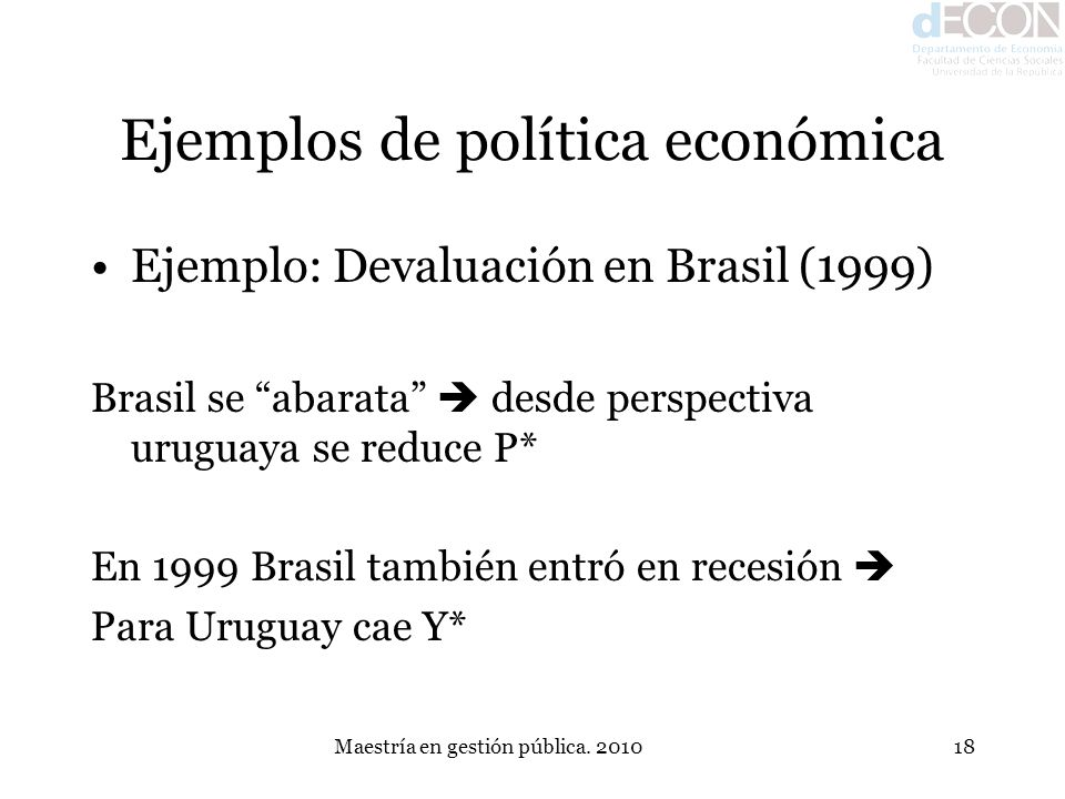 Maestría en gestión pública. 201018 Ejemplos de política económica Ejemplo: Devaluación en Brasil (1999) Brasil se abarata desde perspectiva uruguaya