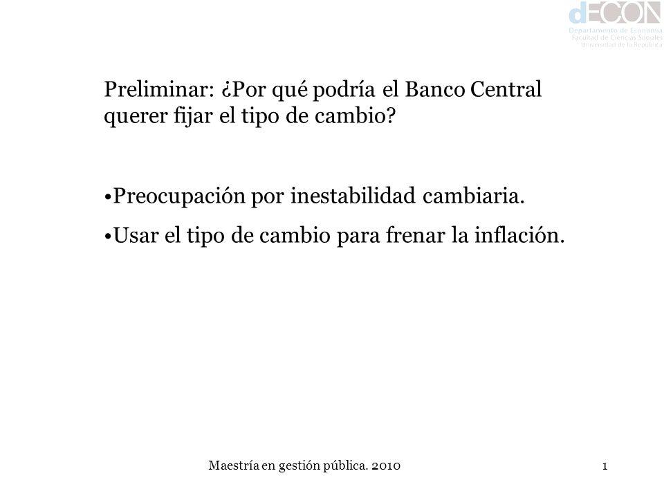 Maestría en gestión pública. 20101 Preliminar: ¿Por qué podría el Banco Central querer fijar el tipo de cambio? Preocupación por inestabilidad cambiar