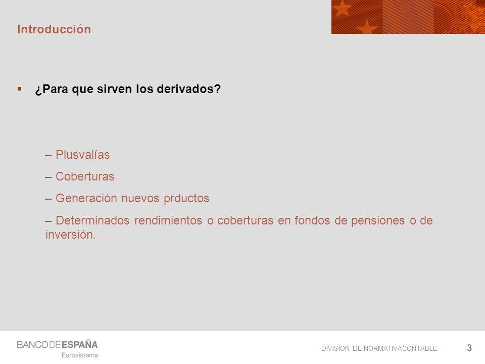 DIVISION DE NORMATIVACONTABLE 3 Introducción ¿Para que sirven los derivados? – Plusvalías – Coberturas – Generación nuevos prductos – Determinados ren