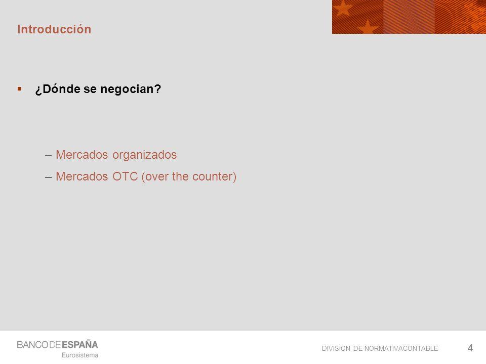 DIVISION DE NORMATIVACONTABLE 4 Introducción ¿Dónde se negocian? – Mercados organizados – Mercados OTC (over the counter)