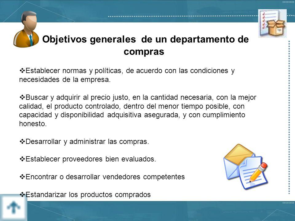 Objetivos generales de un departamento de compras Establecer normas y políticas, de acuerdo con las condiciones y necesidades de la empresa.