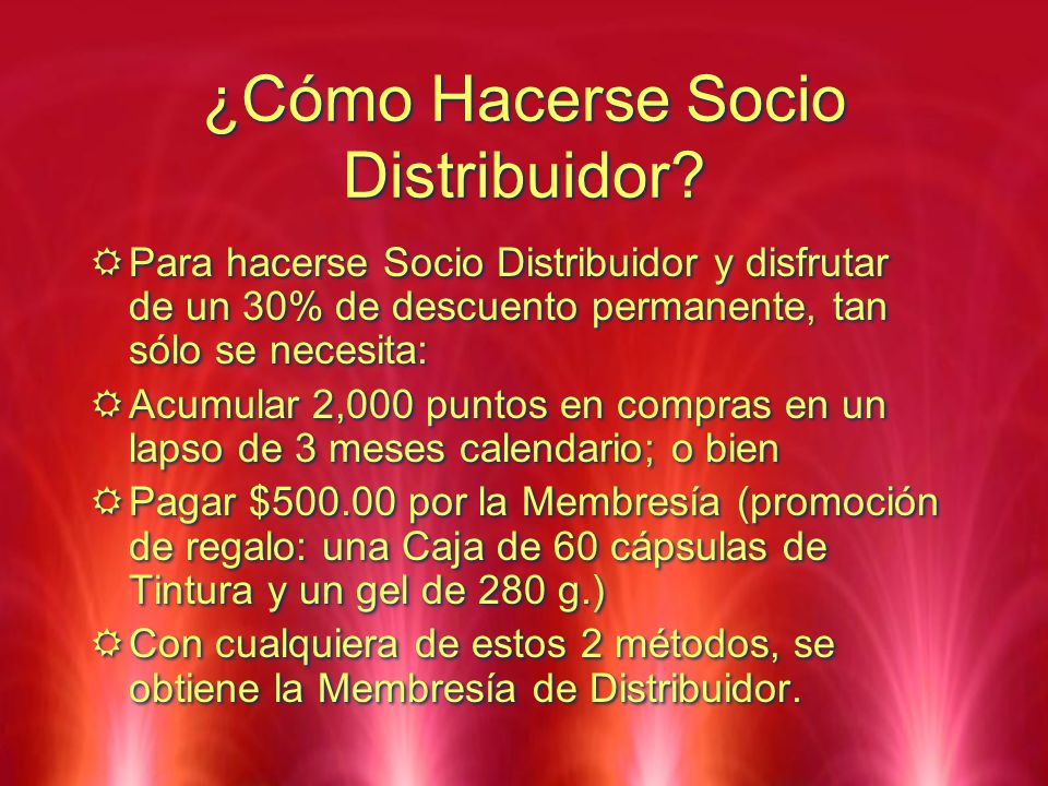 ¿Cómo Hacerse Socio Distribuidor? Para hacerse Socio Distribuidor y disfrutar de un 30% de descuento permanente, tan sólo se necesita: Acumular 2,000