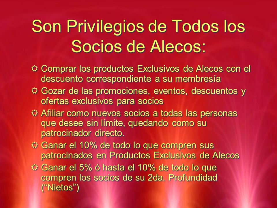 Son Privilegios de Todos los Socios de Alecos: Comprar los productos Exclusivos de Alecos con el descuento correspondiente a su membresía Gozar de las