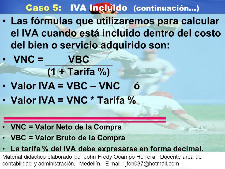 Las fórmulas que utilizaremos para calcular el IVA cuando está incluido dentro del costo del bien o servicio adquirido son: VNC = VBC (1 + Tarifa %) Valor IVA = VBC – VNC ó Valor IVA = VNC * Tarifa % VNC = Valor Neto de la Compra VBC = Valor Bruto de la Compra La tarifa % del IVA debe expresarse en forma decimal.
