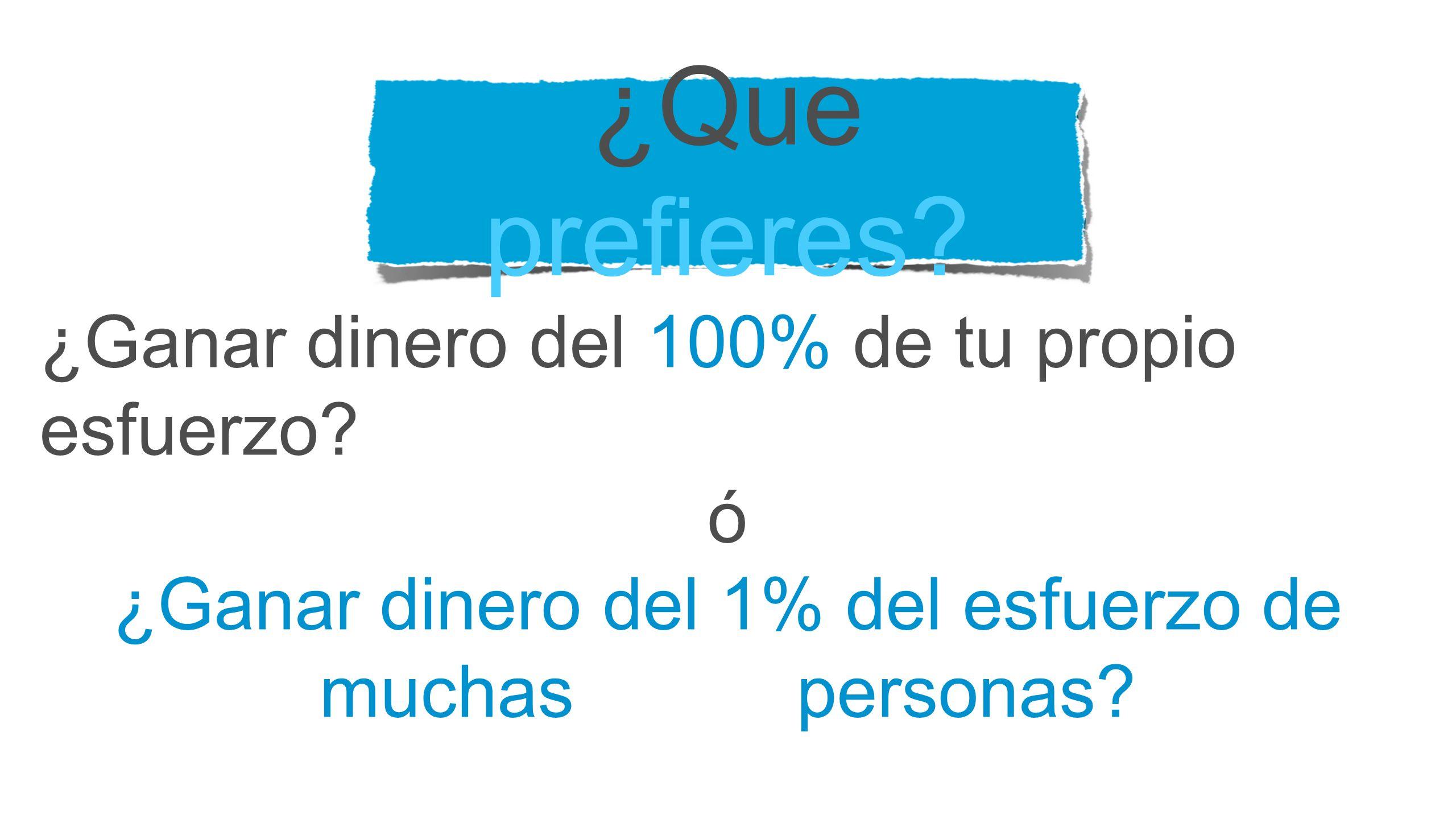 ¿Que prefieres? ¿Ganar dinero del 100% de tu propio esfuerzo? ó ¿Ganar dinero del 1% del esfuerzo de muchas personas?
