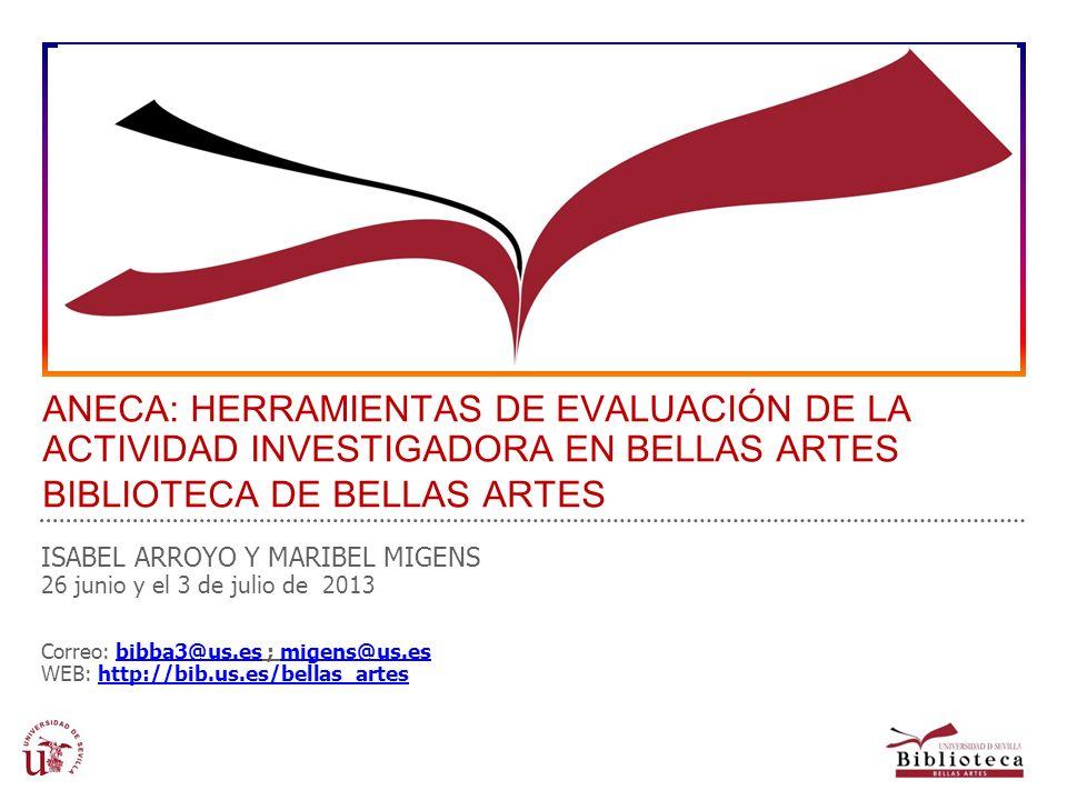 ANECA: HERRAMIENTAS DE EVALUACIÓN DE LA ACTIVIDAD INVESTIGADORA EN BELLAS ARTES BIBLIOTECA DE BELLAS ARTES ISABEL ARROYO Y MARIBEL MIGENS 26 junio y e